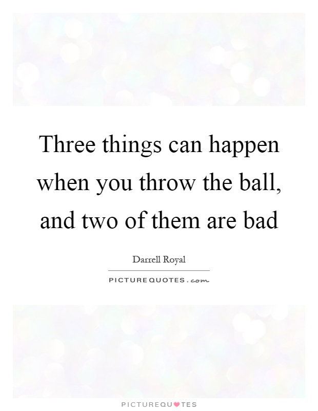 Three things can happen when you throw the ball, and two of them are bad Picture Quote #1