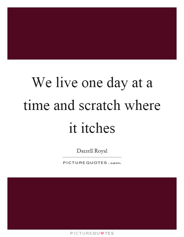 We live one day at a time and scratch where it itches Picture Quote #1