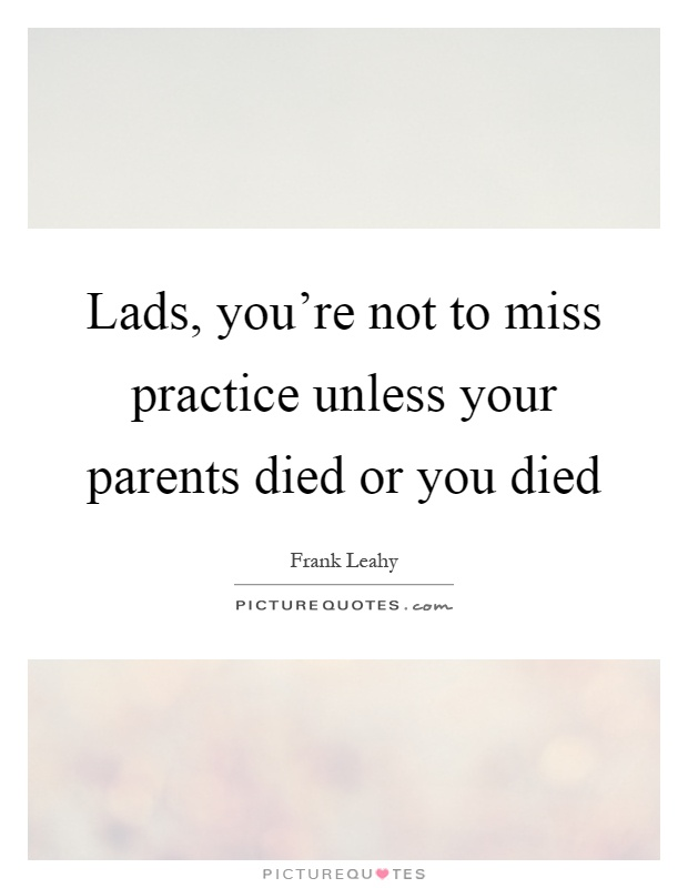Lads, you're not to miss practice unless your parents died or you died Picture Quote #1