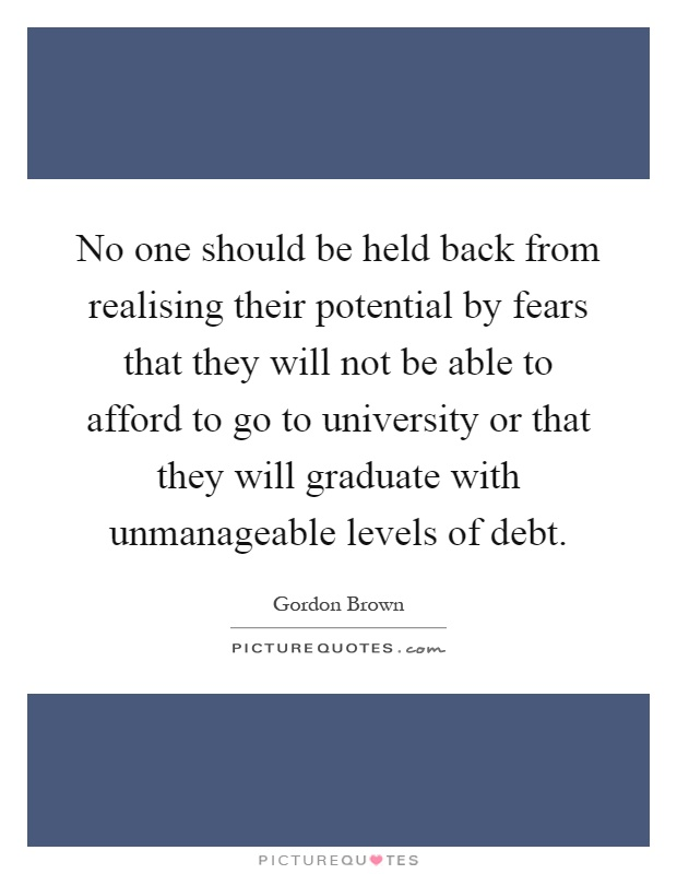 No one should be held back from realising their potential by fears that they will not be able to afford to go to university or that they will graduate with unmanageable levels of debt Picture Quote #1