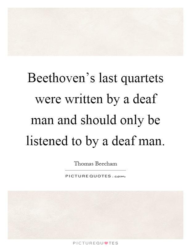 Beethoven's last quartets were written by a deaf man and should only be listened to by a deaf man Picture Quote #1