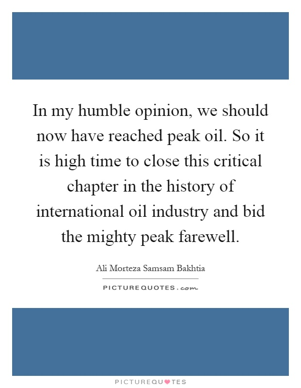 In my humble opinion, we should now have reached peak oil. So it is high time to close this critical chapter in the history of international oil industry and bid the mighty peak farewell Picture Quote #1