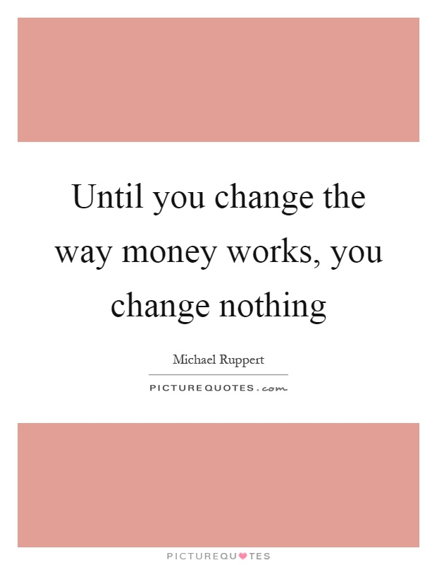 Until you change the way money works, you change nothing Picture Quote #1