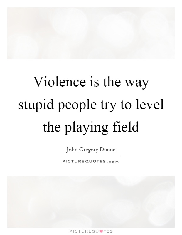 Violence is the way stupid people try to level the playing field Picture Quote #1