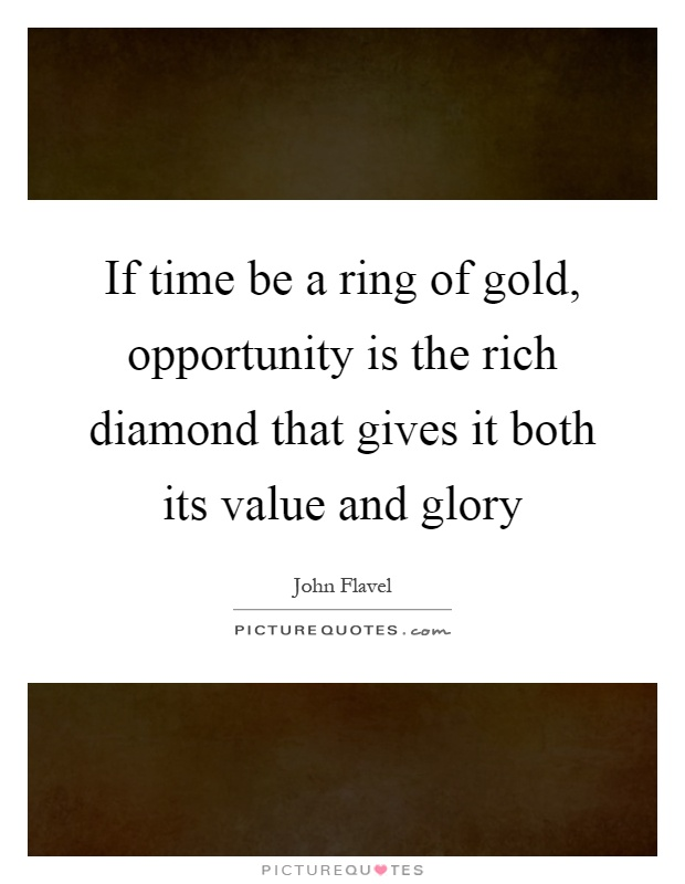 If time be a ring of gold, opportunity is the rich diamond that gives it both its value and glory Picture Quote #1