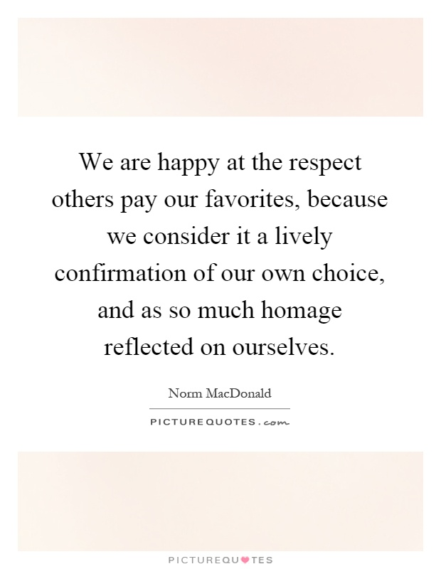 We are happy at the respect others pay our favorites, because we consider it a lively confirmation of our own choice, and as so much homage reflected on ourselves Picture Quote #1