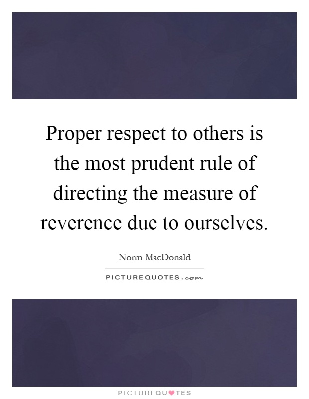 Proper respect to others is the most prudent rule of directing the measure of reverence due to ourselves Picture Quote #1