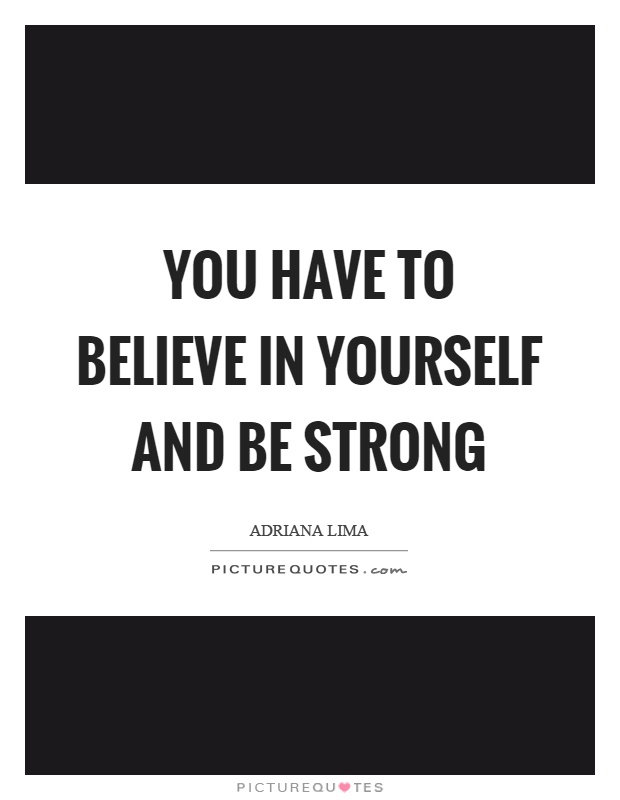 You have to believe in yourself and be strong Picture Quote #1