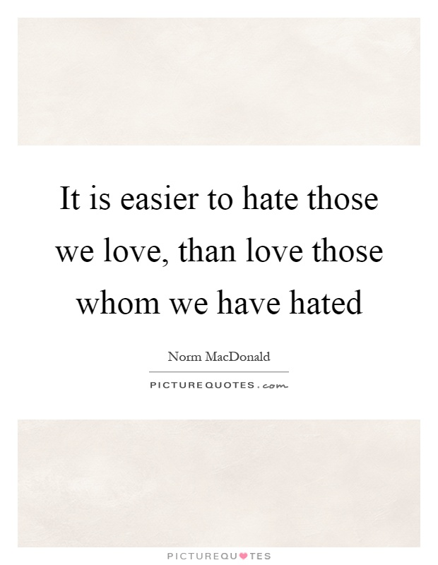It is easier to hate those we love, than love those whom we have hated Picture Quote #1
