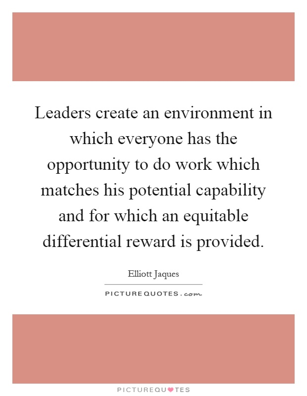 Leaders create an environment in which everyone has the opportunity to do work which matches his potential capability and for which an equitable differential reward is provided Picture Quote #1