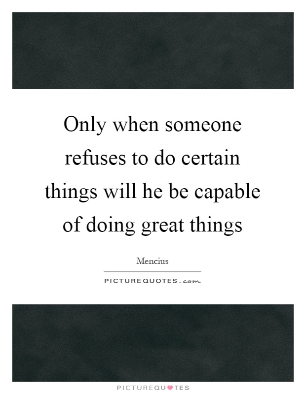 Only when someone refuses to do certain things will he be capable of doing great things Picture Quote #1