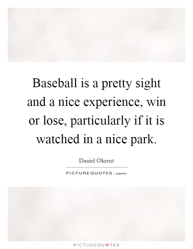 Baseball is a pretty sight and a nice experience, win or lose, particularly if it is watched in a nice park Picture Quote #1
