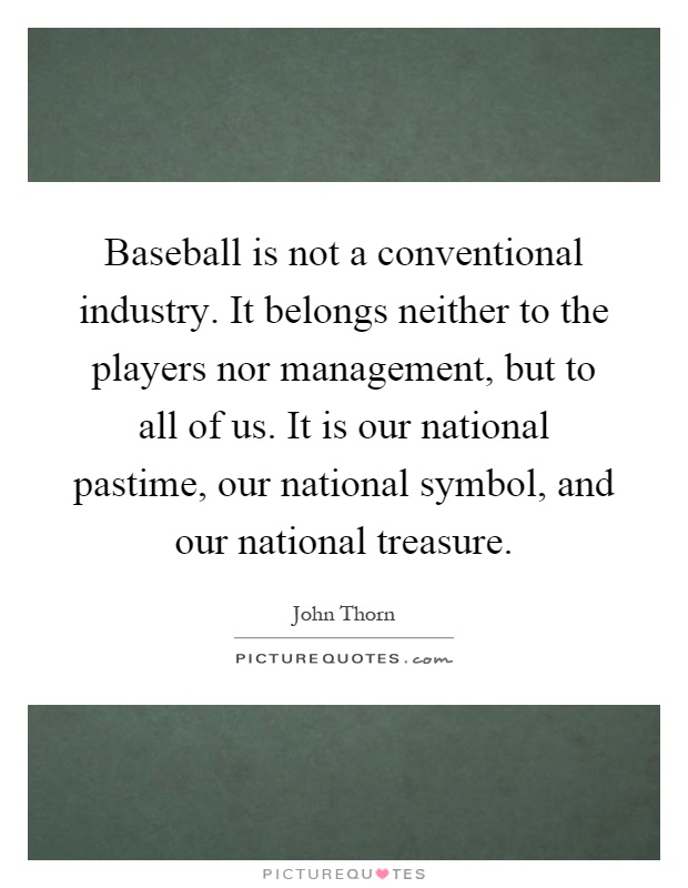 Baseball is not a conventional industry. It belongs neither to the players nor management, but to all of us. It is our national pastime, our national symbol, and our national treasure Picture Quote #1
