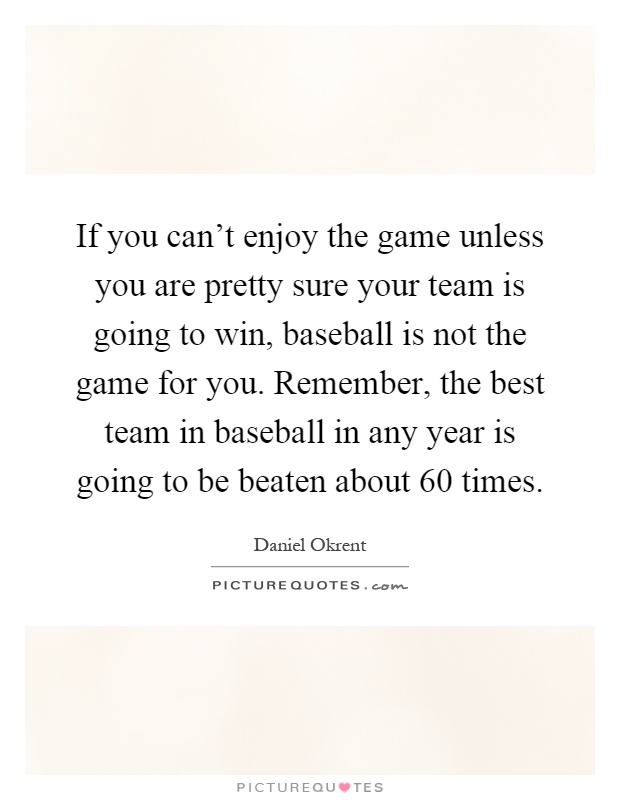 If you can't enjoy the game unless you are pretty sure your team is going to win, baseball is not the game for you. Remember, the best team in baseball in any year is going to be beaten about 60 times Picture Quote #1