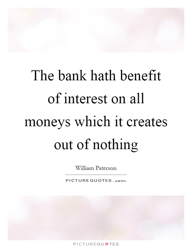 The bank hath benefit of interest on all moneys which it creates out of nothing Picture Quote #1