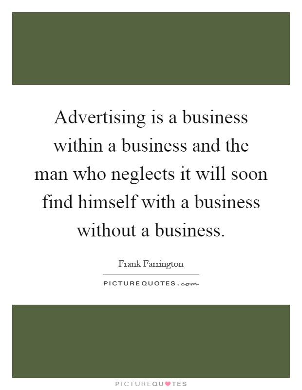 Advertising is a business within a business and the man who neglects it will soon find himself with a business without a business Picture Quote #1