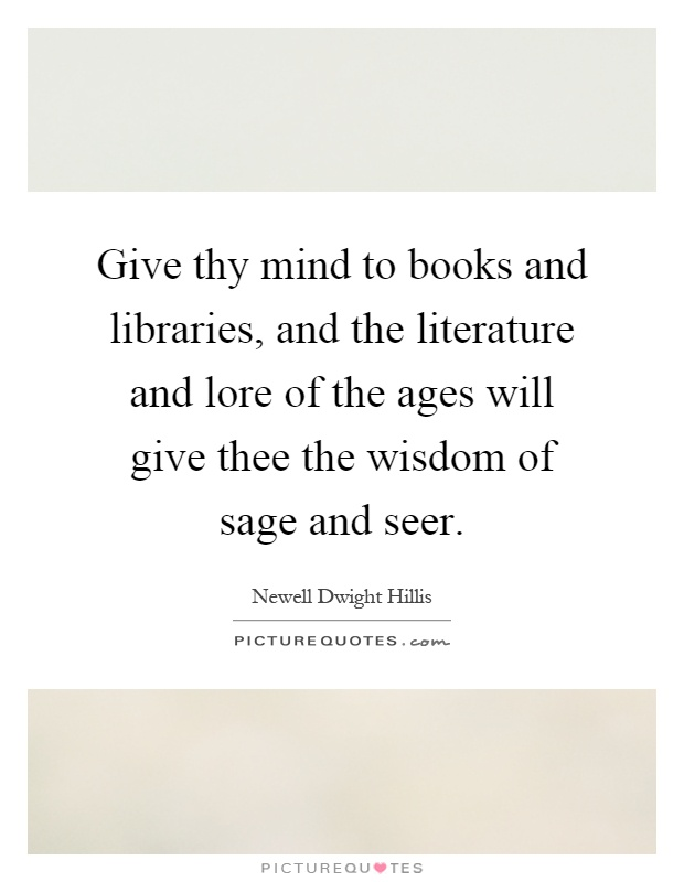 Give thy mind to books and libraries, and the literature and lore of the ages will give thee the wisdom of sage and seer Picture Quote #1