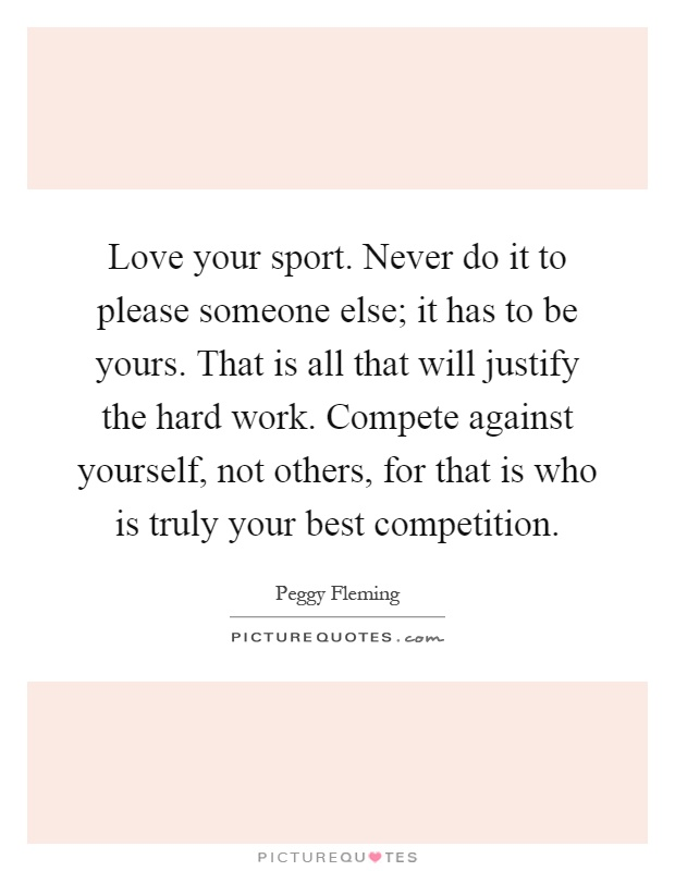 Love your sport. Never do it to please someone else; it has to be yours. That is all that will justify the hard work. Compete against yourself, not others, for that is who is truly your best competition Picture Quote #1