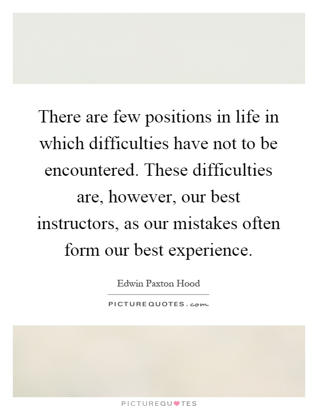 There are few positions in life in which difficulties have not to be encountered. These difficulties are, however, our best instructors, as our mistakes often form our best experience Picture Quote #1