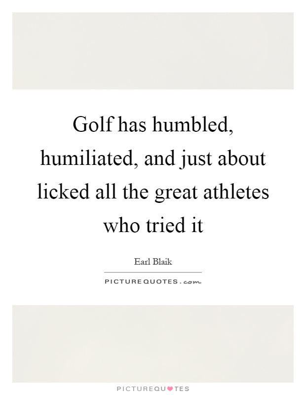 Golf has humbled, humiliated, and just about licked all the great athletes who tried it Picture Quote #1