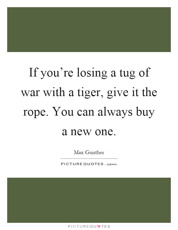 If you're losing a tug of war with a tiger, give it the rope. You can always buy a new one Picture Quote #1