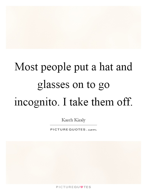 Most people put a hat and glasses on to go incognito. I take them off Picture Quote #1
