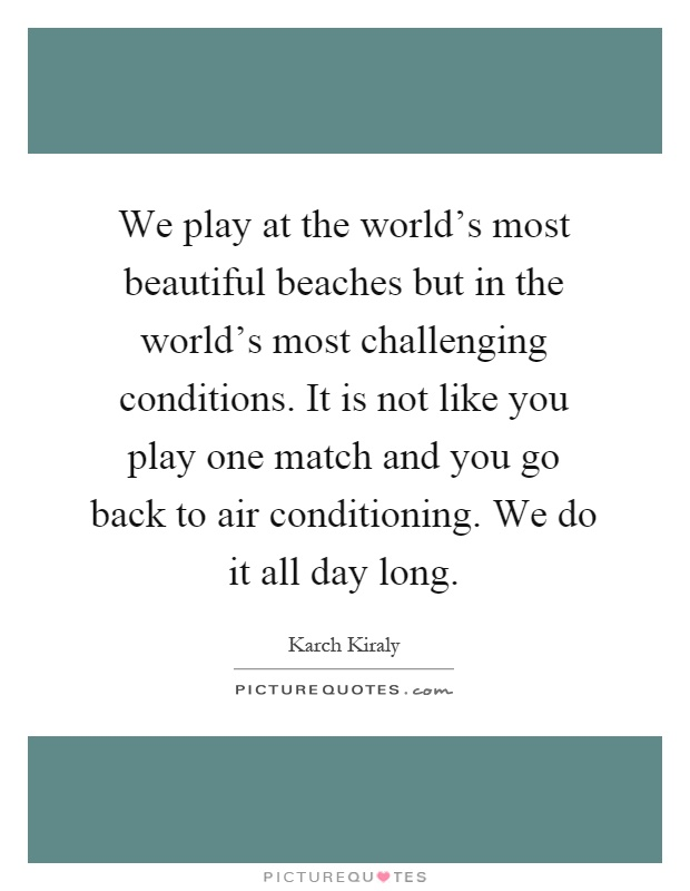 We play at the world's most beautiful beaches but in the world's most challenging conditions. It is not like you play one match and you go back to air conditioning. We do it all day long Picture Quote #1