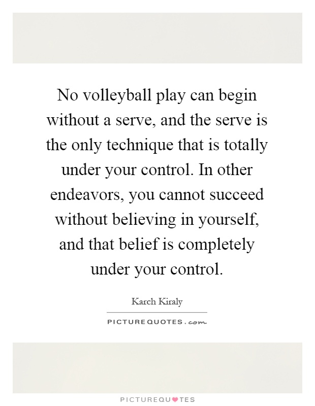 No volleyball play can begin without a serve, and the serve is the only technique that is totally under your control. In other endeavors, you cannot succeed without believing in yourself, and that belief is completely under your control Picture Quote #1