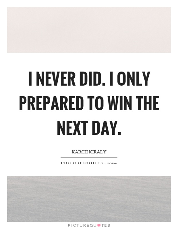I never did. I only prepared to win the next day | Picture Quotes