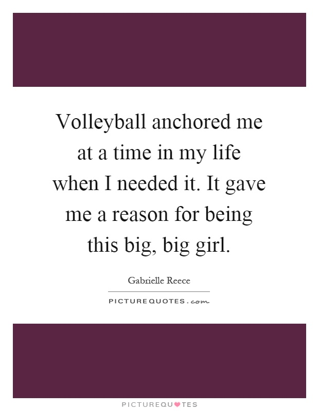 Volleyball anchored me at a time in my life when I needed it. It gave me a reason for being this big, big girl Picture Quote #1