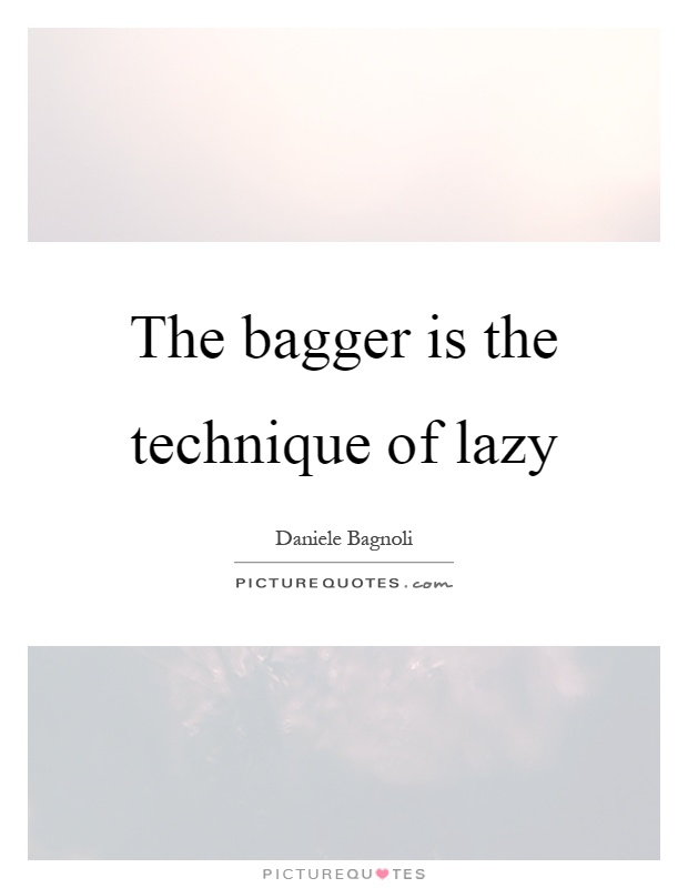 The bagger is the technique of lazy Picture Quote #1