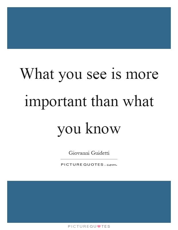 What you see is more important than what you know Picture Quote #1