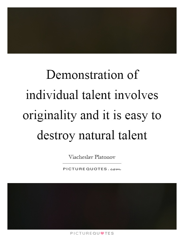 Demonstration of individual talent involves originality and it is easy to destroy natural talent Picture Quote #1