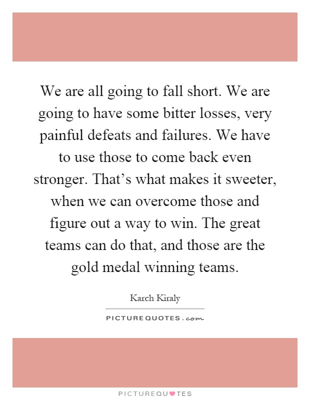 We are all going to fall short. We are going to have some bitter losses, very painful defeats and failures. We have to use those to come back even stronger. That's what makes it sweeter, when we can overcome those and figure out a way to win. The great teams can do that, and those are the gold medal winning teams Picture Quote #1