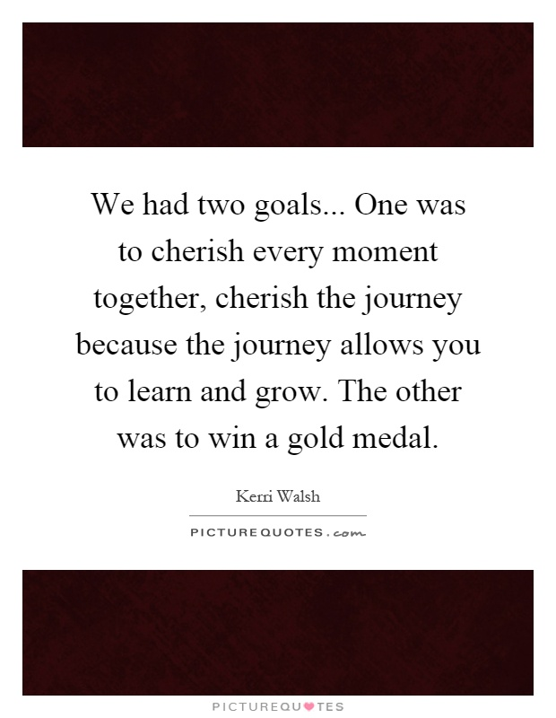 We had two goals... One was to cherish every moment together, cherish the journey because the journey allows you to learn and grow. The other was to win a gold medal Picture Quote #1