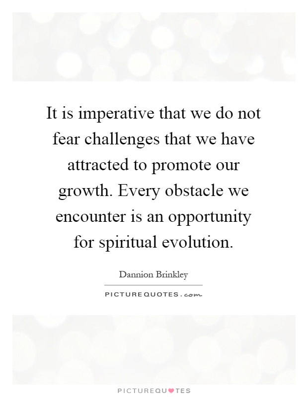 It is imperative that we do not fear challenges that we have attracted to promote our growth. Every obstacle we encounter is an opportunity for spiritual evolution Picture Quote #1