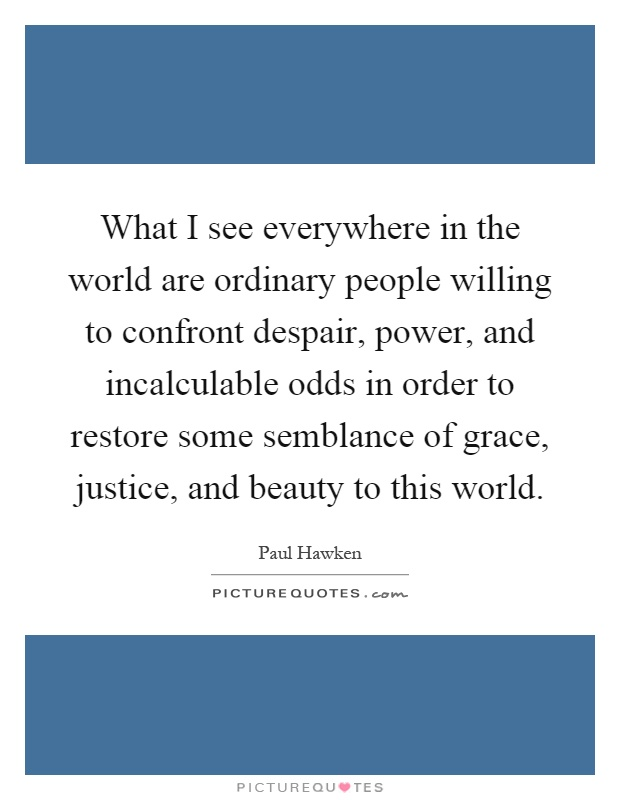What I see everywhere in the world are ordinary people willing to confront despair, power, and incalculable odds in order to restore some semblance of grace, justice, and beauty to this world Picture Quote #1