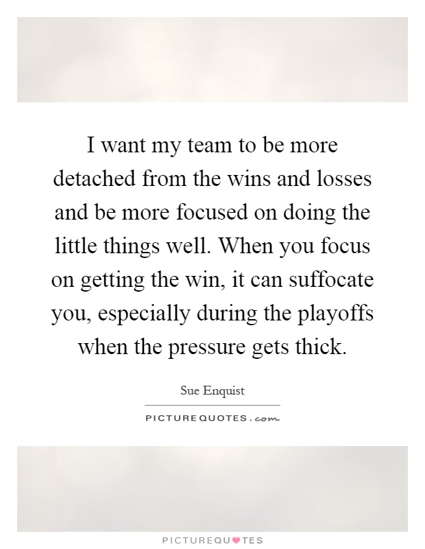 I want my team to be more detached from the wins and losses and be more focused on doing the little things well. When you focus on getting the win, it can suffocate you, especially during the playoffs when the pressure gets thick Picture Quote #1
