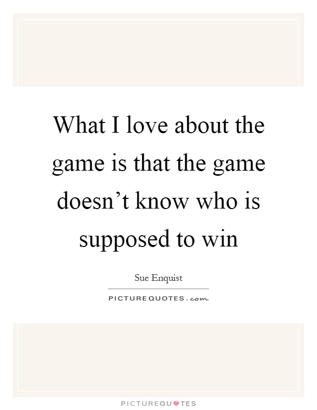 What I love about the game is that the game doesn't know who is supposed to win Picture Quote #1
