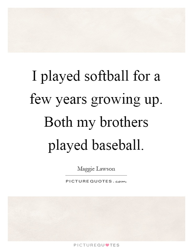 I played softball for a few years growing up. Both my brothers played baseball Picture Quote #1
