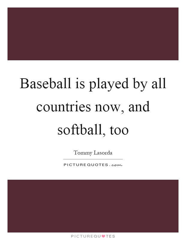 Baseball is played by all countries now, and softball, too Picture Quote #1