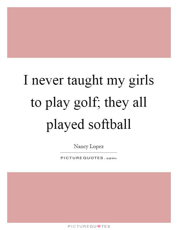 I never taught my girls to play golf; they all played softball Picture Quote #1