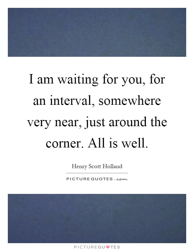 I am waiting for you, for an interval, somewhere very near, just around the corner. All is well Picture Quote #1