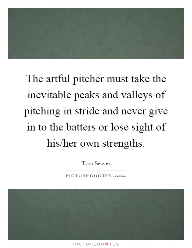 The artful pitcher must take the inevitable peaks and valleys of pitching in stride and never give in to the batters or lose sight of his/her own strengths Picture Quote #1