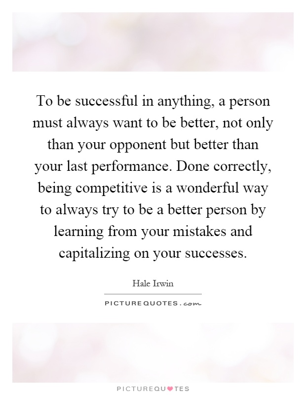 To be successful in anything, a person must always want to be better, not only than your opponent but better than your last performance. Done correctly, being competitive is a wonderful way to always try to be a better person by learning from your mistakes and capitalizing on your successes Picture Quote #1