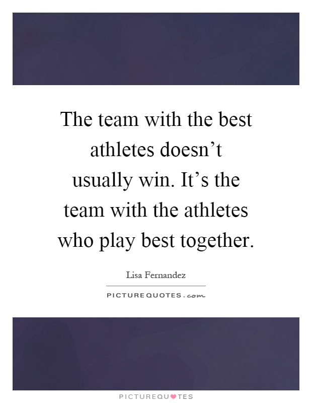 The team with the best athletes doesn't usually win. It's the team with the athletes who play best together Picture Quote #1