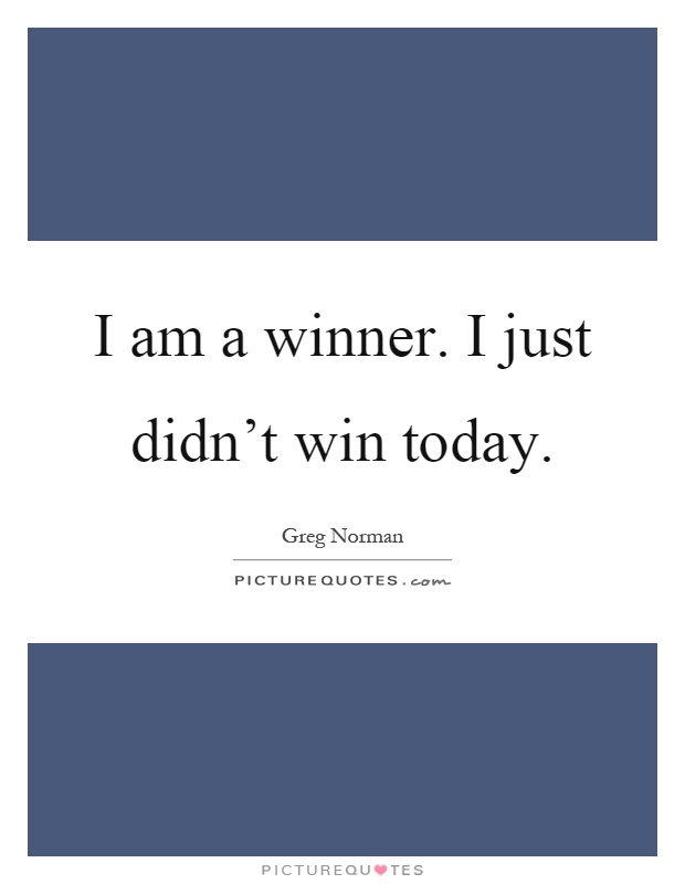 I am a winner. I just didn't win today Picture Quote #1