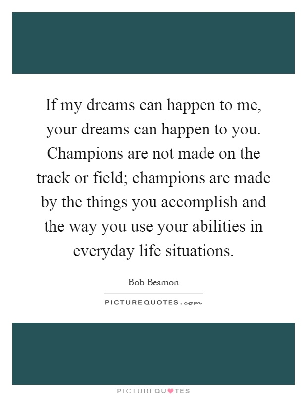 If my dreams can happen to me, your dreams can happen to you. Champions are not made on the track or field; champions are made by the things you accomplish and the way you use your abilities in everyday life situations Picture Quote #1