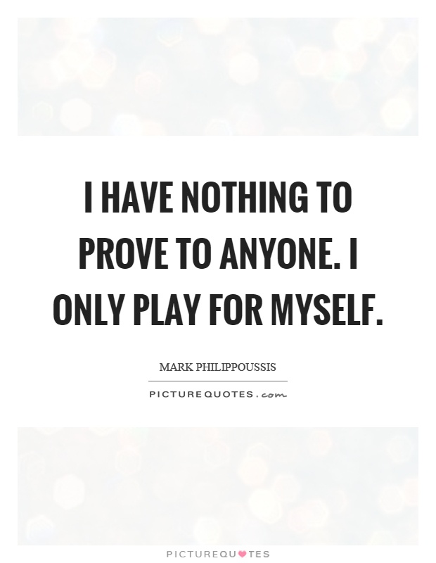 I have nothing to prove to anyone. I only play for myself Picture Quote #1