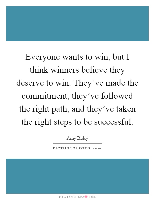 Everyone wants to win, but I think winners believe they deserve to win. They've made the commitment, they've followed the right path, and they've taken the right steps to be successful Picture Quote #1